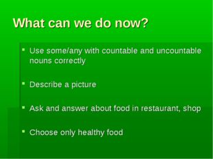 What can we do now? Use some/any with countable and uncountable nouns correct