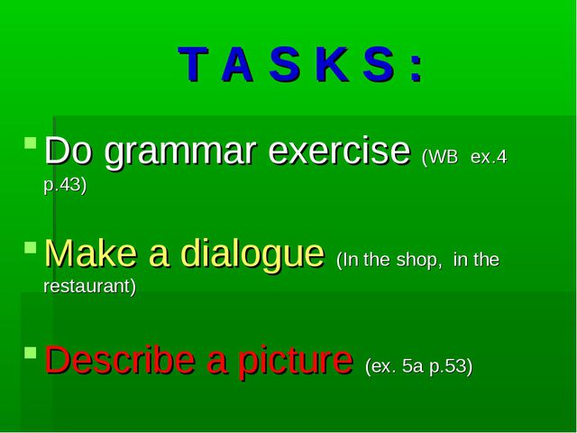 T A S K S : Do grammar exercise (WB ex.4 p.43) Make a dialogue (In the shop,...