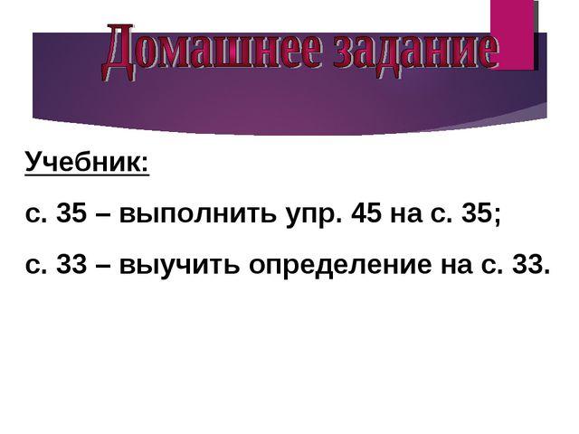 Учебник: с. 35 – выполнить упр. 45 на с. 35; с. 33 – выучить определение на с...