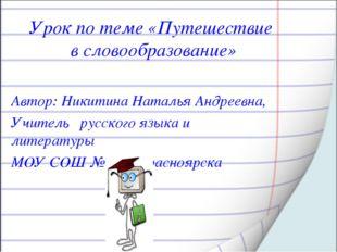 Урок по теме «Путешествие в словообразование» Автор: Никитина Наталья Андреев