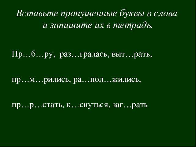 Вставьте пропущенные буквы в слова и запишите их в тетрадь. Пр…б…ру, раз…грал...