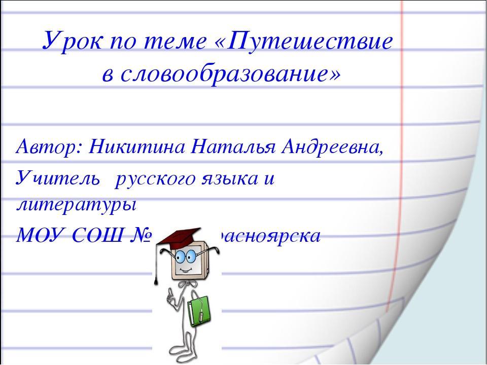 Урок по теме «Путешествие в словообразование» Автор: Никитина Наталья Андреев...