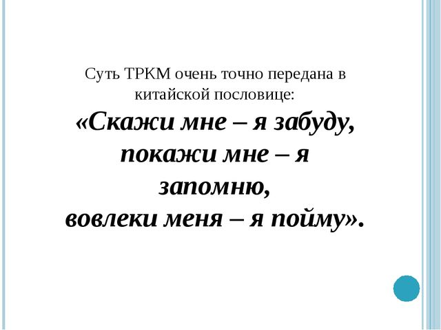 Суть ТРКМ очень точно передана в китайской пословице: «Скажи мне – я забуду,...