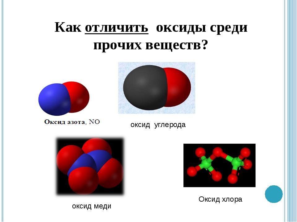 Как отличить оксиды среди прочих веществ? оксид углерода оксид меди Оксид хлора