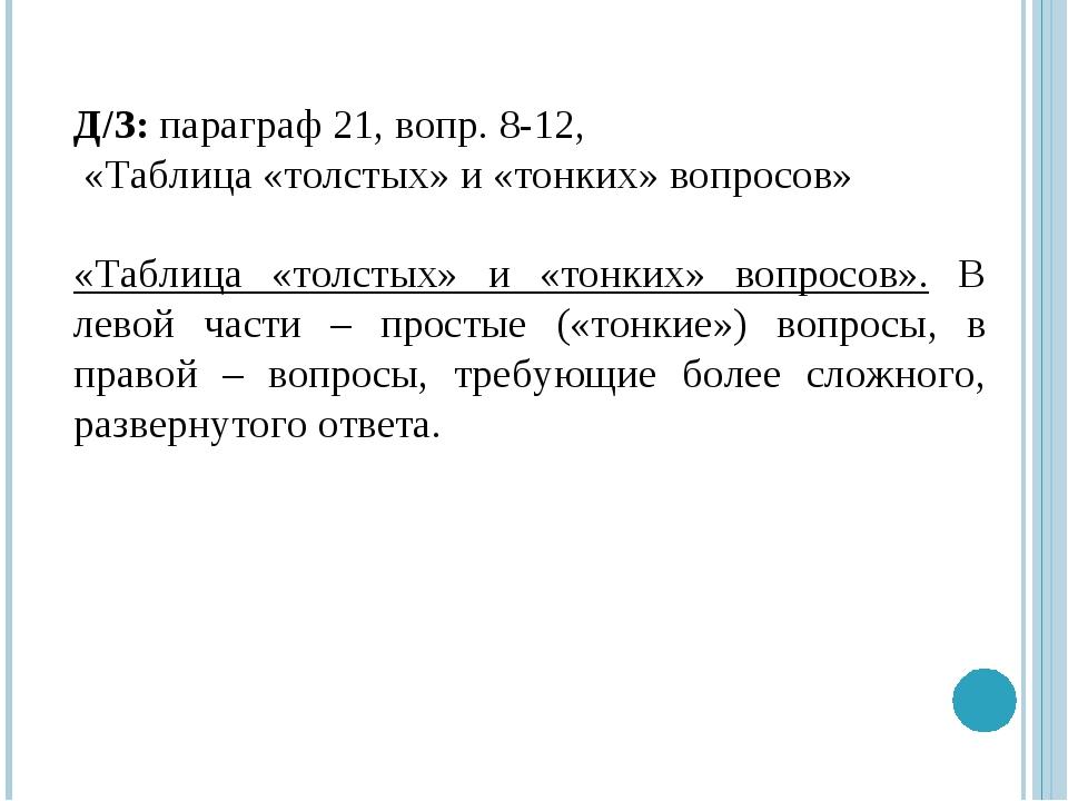 Д/З: параграф 21, вопр. 8-12, «Таблица «толстых» и «тонких» вопросов» «Таблиц...