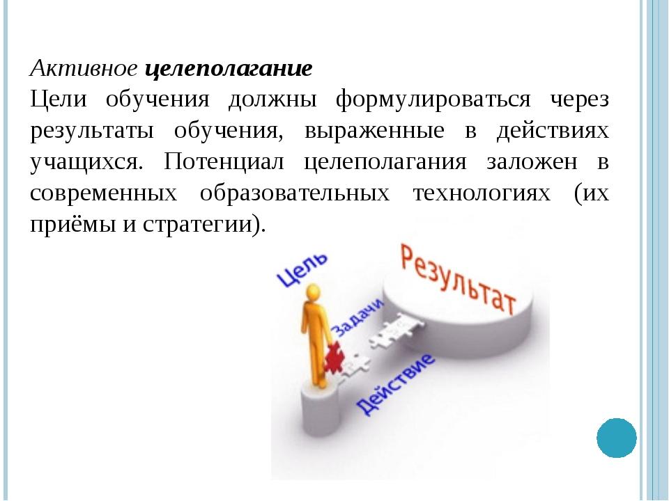 Активное целеполагание Цели обучения должны формулироваться через результаты...