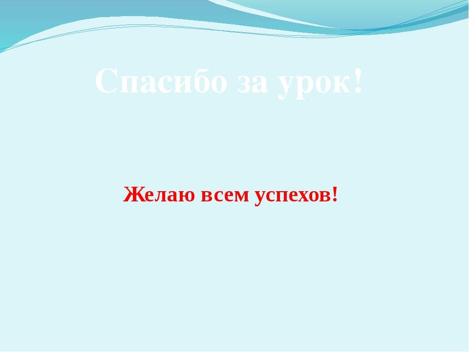 Спасибо за урок! Желаю всем успехов!