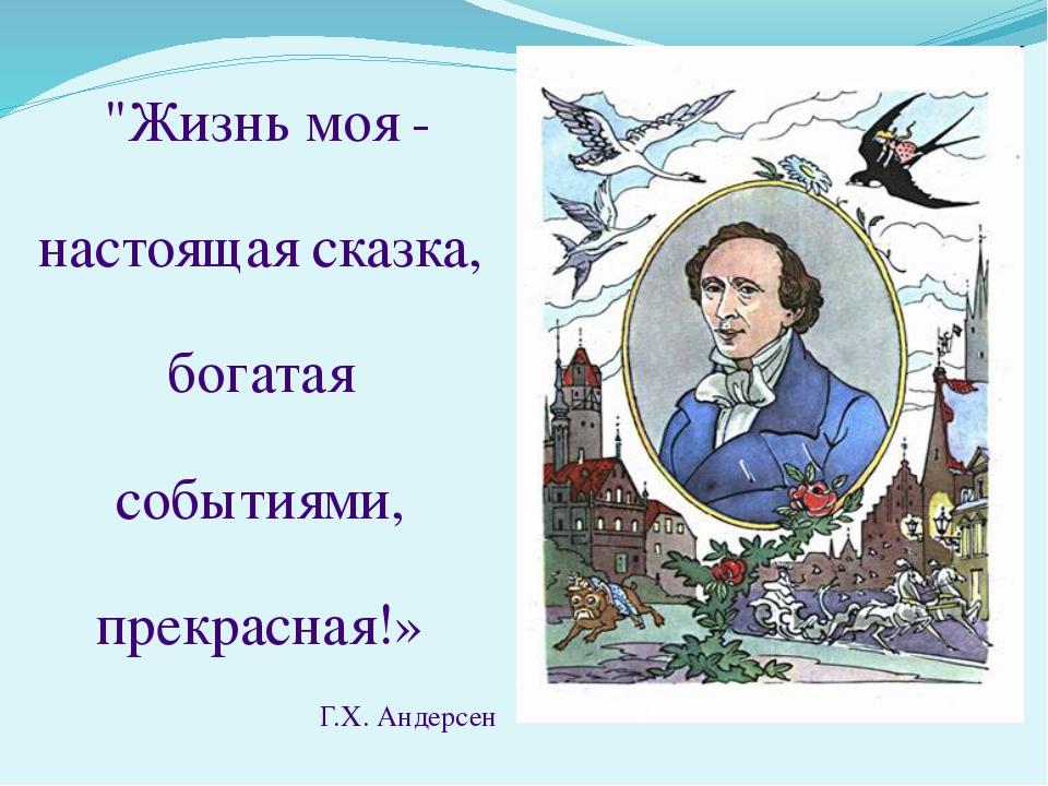 """""""Жизнь моя - настоящая сказка, богатая событиями, прекрасная!» Г.Х. Андерсен"""