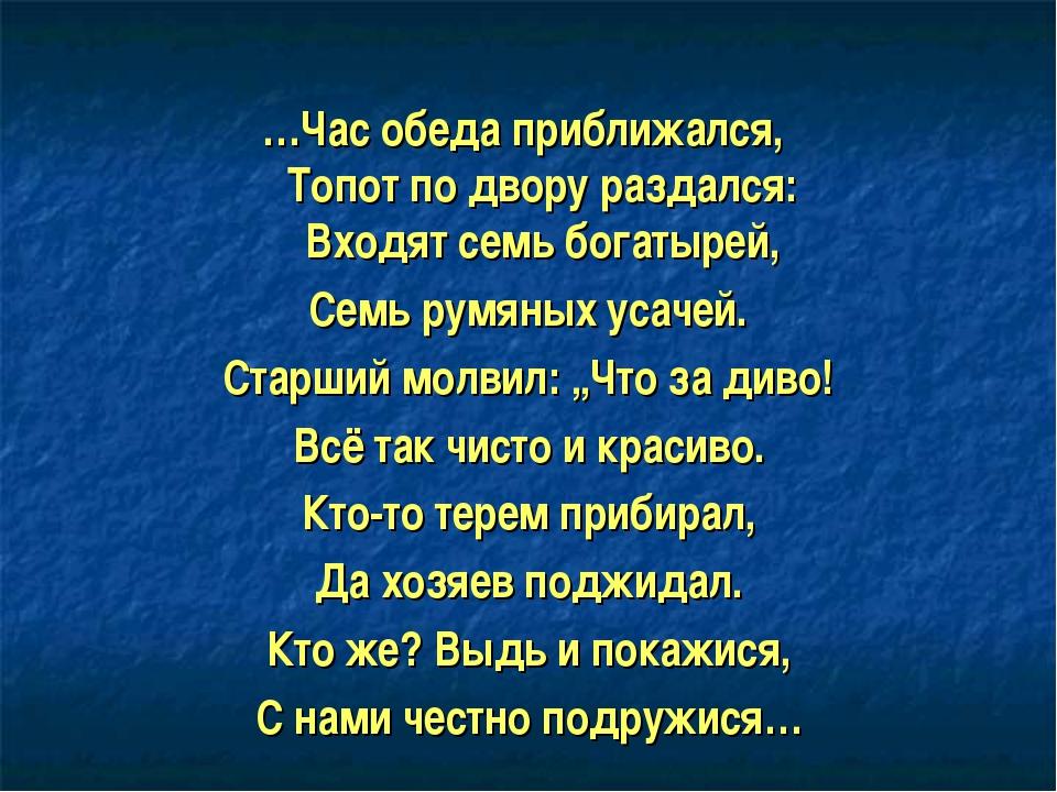 …Час обеда приближался, Топот по двору раздался: Входят семь богатырей, Семь...