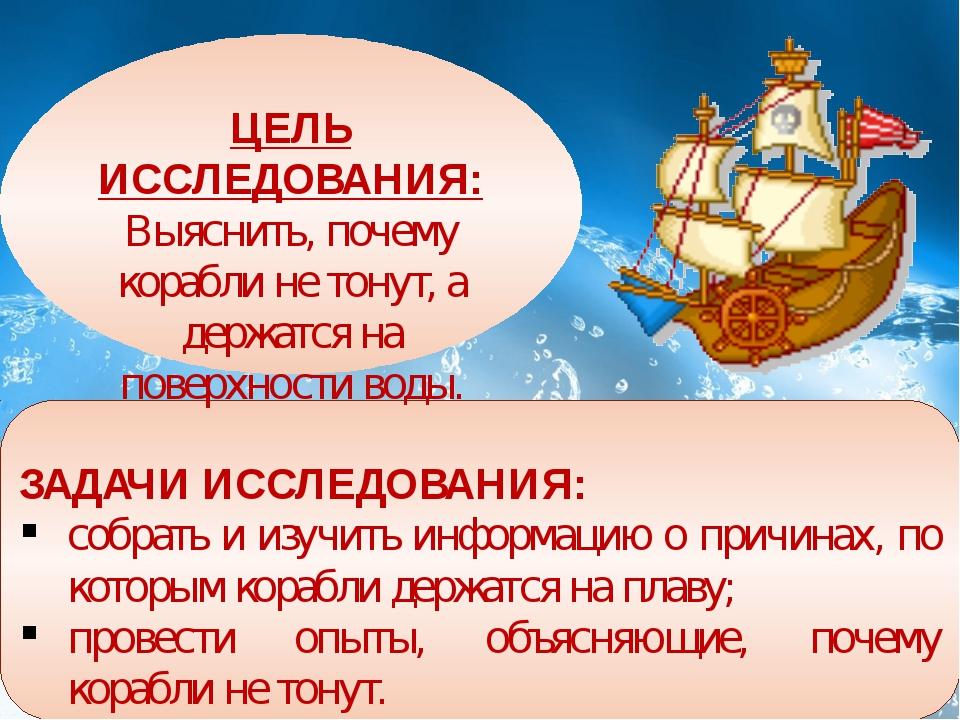 ЦЕЛЬ ИССЛЕДОВАНИЯ: Выяснить, почему корабли не тонут, а держатся на поверхно...