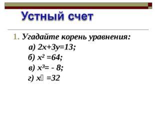 1. Угадайте корень уравнения: а) 2х+3у=13; б) х² =64; в) х³= - 8; г) х⁵ =32