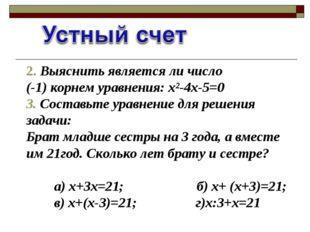 2. Выяснить является ли число (-1) корнем уравнения: х²-4х-5=0 3. Составьте у