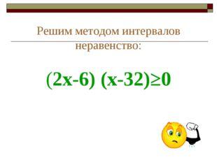 Решим методом интервалов неравенство: (2х-6) (х-32)≥0