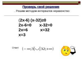 Проверь своё решение . Решим методом интервалов неравенство: Ответ: (2х-6) (х