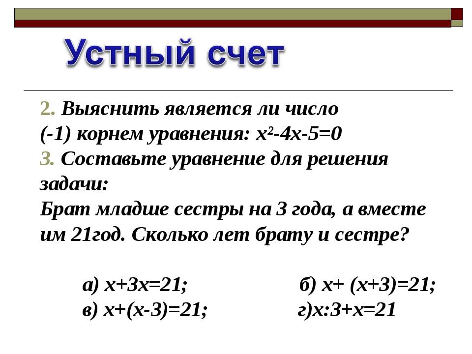 2. Выяснить является ли число (-1) корнем уравнения: х²-4х-5=0 3. Составьте у...