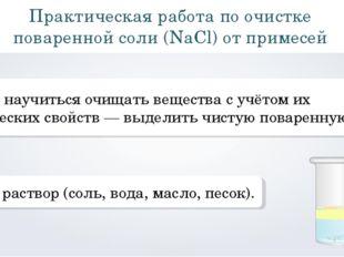 Практическая работа по очистке поваренной соли (NaCl) от примесей Цель: научи