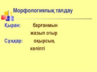 Морфологиялық талдау Қыран: барғанмын жазып отыр Сұңқар: оқырсың келіпті