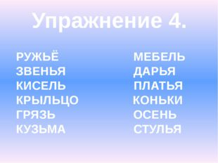 Упражнение 4. РУЖЬЁ МЕБЕЛЬ ЗВЕНЬЯ ДАРЬЯ КИСЕЛЬ ПЛАТЬЯ КРЫЛЬЦО КОНЬКИ ГРЯЗЬ ОС