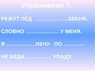 Упражнение 7. РЕЖУТ ЛЁД ………………..ЗВЕНЯ, СЛОВНО ………………. У МЕНЯ. Я ……………, ЛЕЧУ П