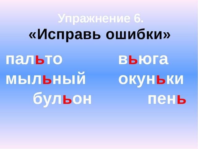 Упражнение 6. «Исправь ошибки» пальто вьюга мыльный окуньки бульон пень