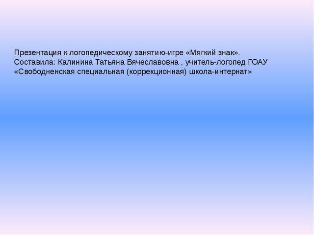 Презентация к логопедическому занятию-игре «Мягкий знак». Составила: Калинина...