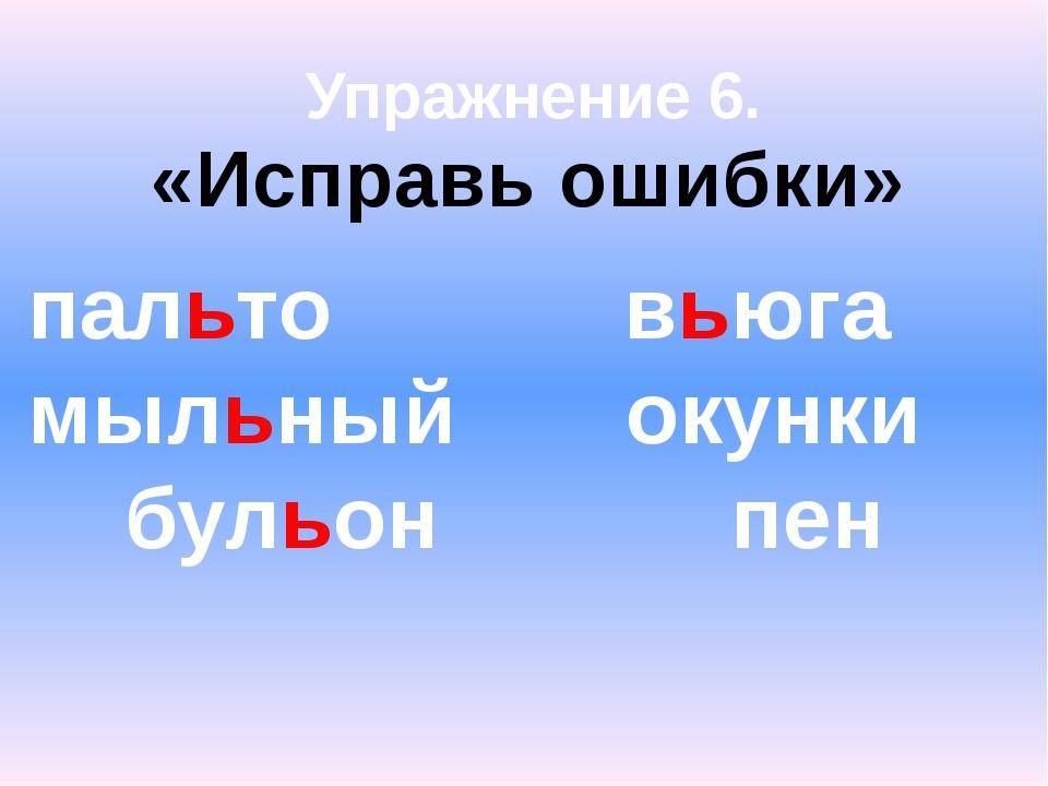 Упражнение 6. «Исправь ошибки» пальто вьюга мыльный окунки бульон пен