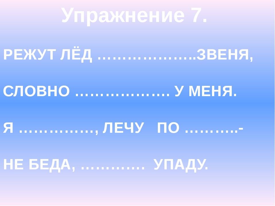 Упражнение 7. РЕЖУТ ЛЁД ………………..ЗВЕНЯ, СЛОВНО ………………. У МЕНЯ. Я ……………, ЛЕЧУ П...