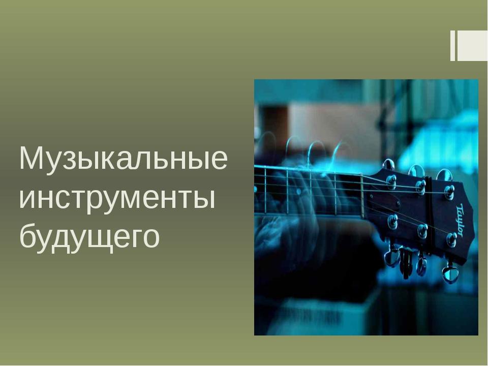 Музыкальные инструменты будущего
