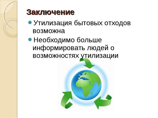 Заключение Утилизация бытовых отходов возможна Необходимо больше информироват...