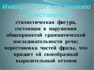 Инверсия (от лат. inversiо – перестановка) - стилистическая фигура, состоящая