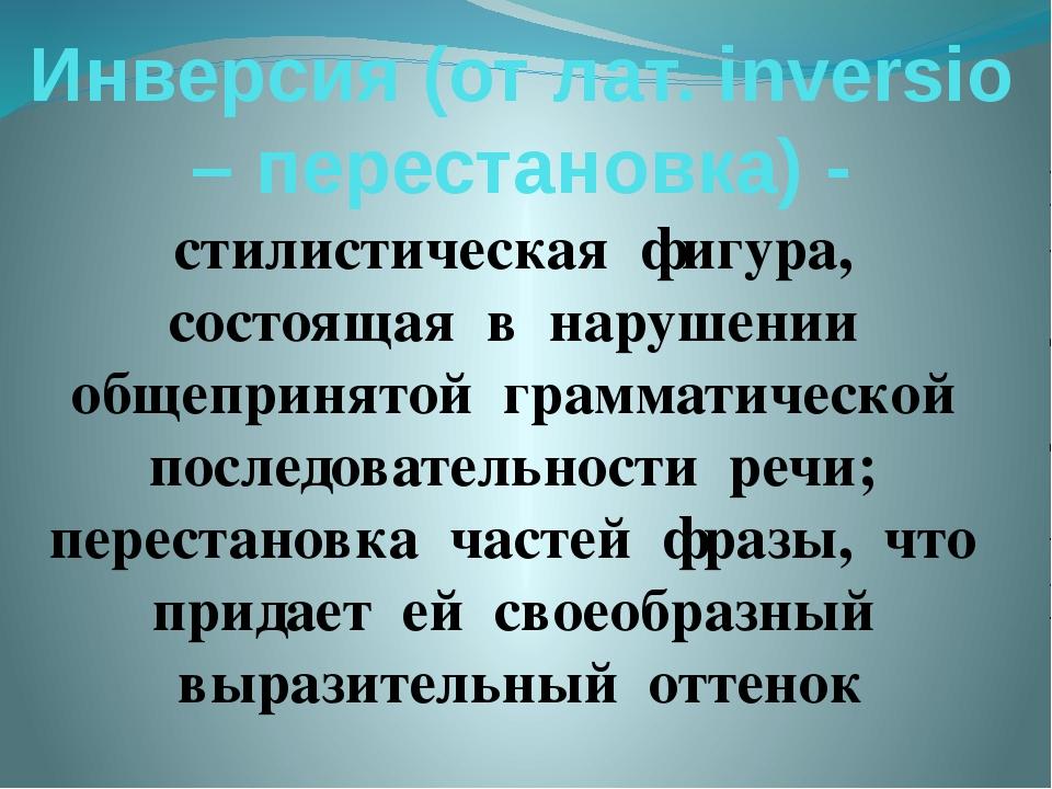 Инверсия (от лат. inversiо – перестановка) - стилистическая фигура, состоящая...