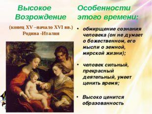 Высокое Возрождение (конец XV –начало XVI вв.) Родина -Италия Особенности это