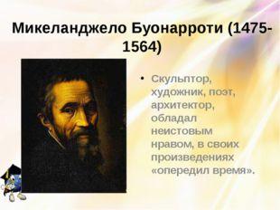 Микеланджело Буонарроти (1475-1564) Скульптор, художник, поэт, архитектор, об