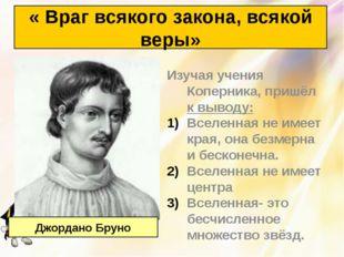 Изучая учения Коперника, пришёл к выводу: Вселенная не имеет края, она безмер