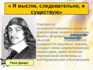 Считается основоположником науки и философии Нового времени. Вывел формулу: ч