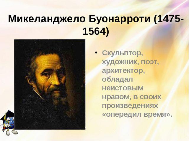 Микеланджело Буонарроти (1475-1564) Скульптор, художник, поэт, архитектор, об...