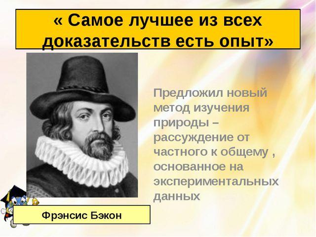 Предложил новый метод изучения природы – рассуждение от частного к общему , о...
