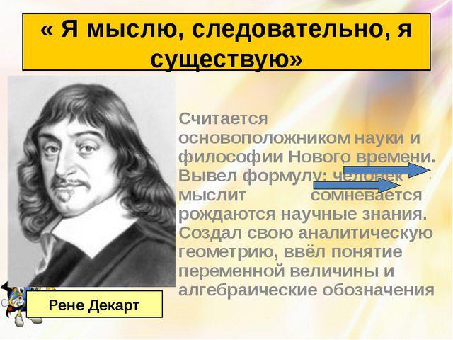 Считается основоположником науки и философии Нового времени. Вывел формулу: ч...