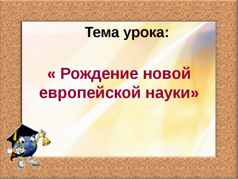 Тема урока: « Рождение новой европейской науки»