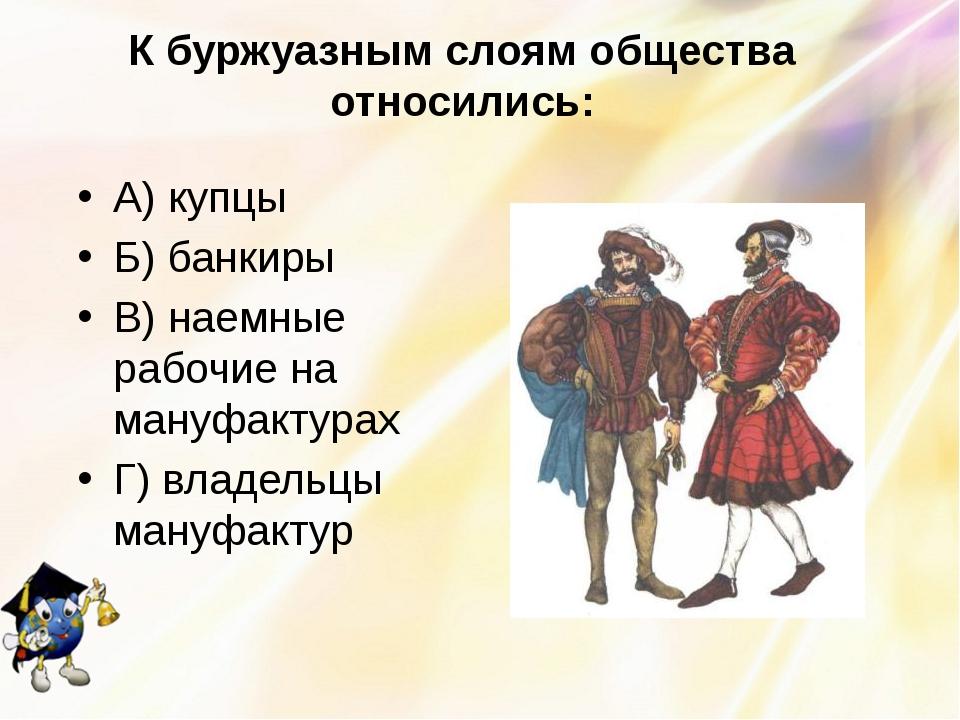 К буржуазным слоям общества относились: А) купцы Б) банкиры В) наемные рабочи...