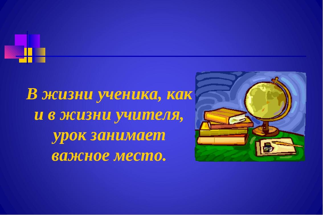 В жизни ученика, как и в жизни учителя, урок занимает важное место.