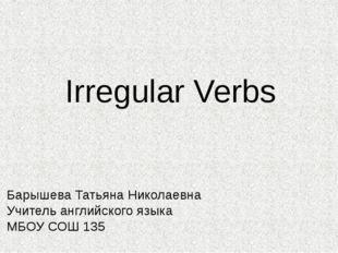 Irregular Verbs Барышева Татьяна Николаевна Учитель английского языка МБОУ СО