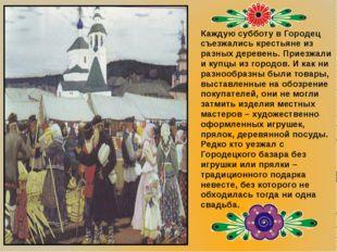 Каждую субботу в Городец съезжались крестьяне из разных деревень. Приезжали и