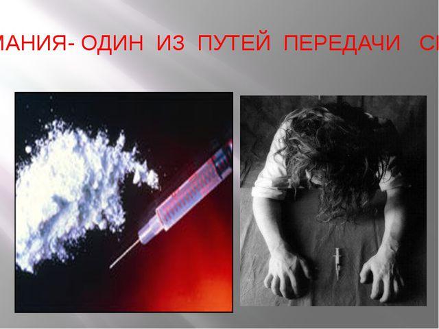 НАРКОМАНИЯ- ОДИН ИЗ ПУТЕЙ ПЕРЕДАЧИ СПИДА