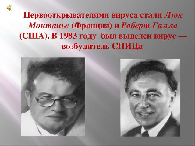 Первооткрывателями вируса стали Люк Монтанье (Франция) и Роберт Галло (США)....