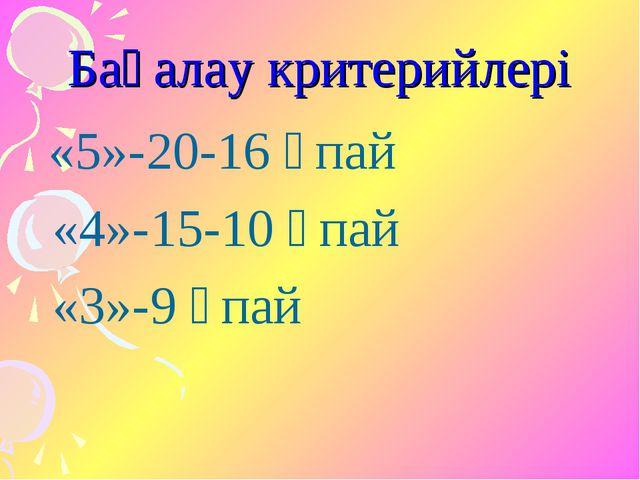 Бағалау критерийлері «5»-20-16 ұпай «4»-15-10 ұпай «3»-9 ұпай