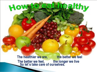 So let's take care of ourselves. The healthier we are, the better we feel Th