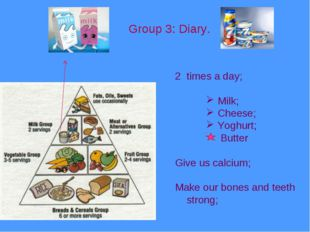 Group 3: Diary. times a day; Milk; Cheese; Yoghurt; Butter Give us calcium; M
