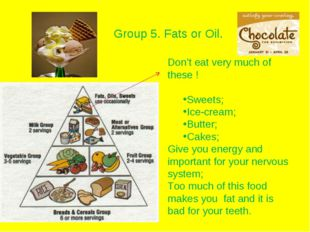 Group 5. Fats or Oil. Don't eat very much of these ! Sweets; Ice-cream; Butte