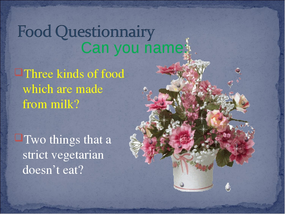 Three kinds of food which are made from milk? Two things that a strict veget...